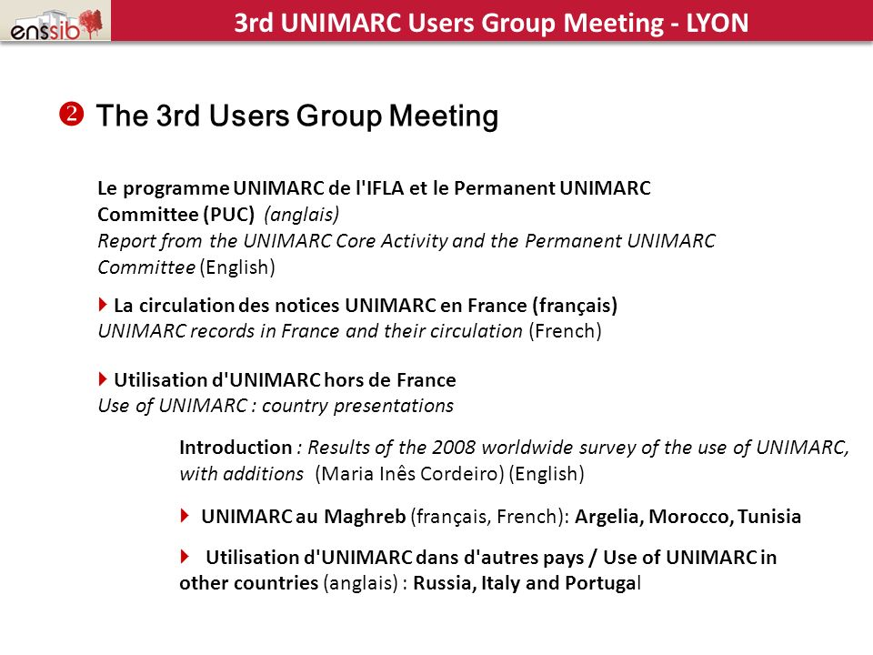 Le programme UNIMARC de l IFLA et le Permanent UNIMARC Committee (PUC) (anglais) Report from the UNIMARC Core Activity and the Permanent UNIMARC Committee (English) La circulation des notices UNIMARC en France (français) UNIMARC records in France and their circulation (French) Utilisation d UNIMARC hors de France Use of UNIMARC : country presentations UNIMARC au Maghreb (français, French): Argelia, Morocco, Tunisia Introduction : Results of the 2008 worldwide survey of the use of UNIMARC, with additions (Maria Inês Cordeiro) (English) Utilisation d UNIMARC dans d autres pays / Use of UNIMARC in other countries (anglais) : Russia, Italy and Portugal The 3rd Users Group Meeting