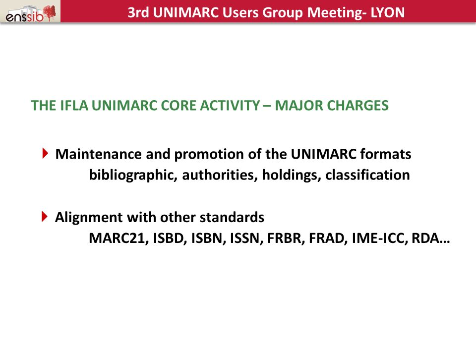 THE IFLA UNIMARC CORE ACTIVITY – MAJOR CHARGES Maintenance and promotion of the UNIMARC formats bibliographic, authorities, holdings, classification A