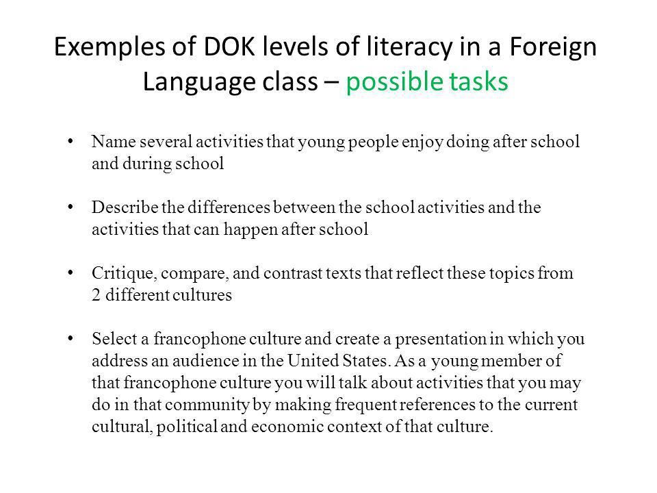 Exemples of DOK levels of literacy in a Foreign Language class – possible tasks Name several activities that young people enjoy doing after school and during school Describe the differences between the school activities and the activities that can happen after school Critique, compare, and contrast texts that reflect these topics from 2 different cultures Select a francophone culture and create a presentation in which you address an audience in the United States.