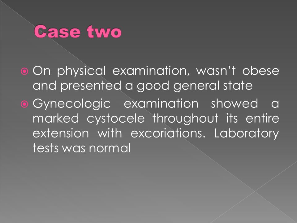 On physical examination, wasnt obese and presented a good general state Gynecologic examination showed a marked cystocele throughout its entire extens