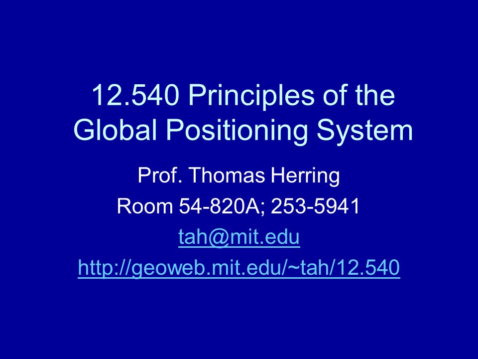 12.540 Principles of the Global Positioning System Prof. Thomas Herring Room 54-820A; 253-5941 tah@mit.edu http://geoweb.mit.edu/~tah/12.540