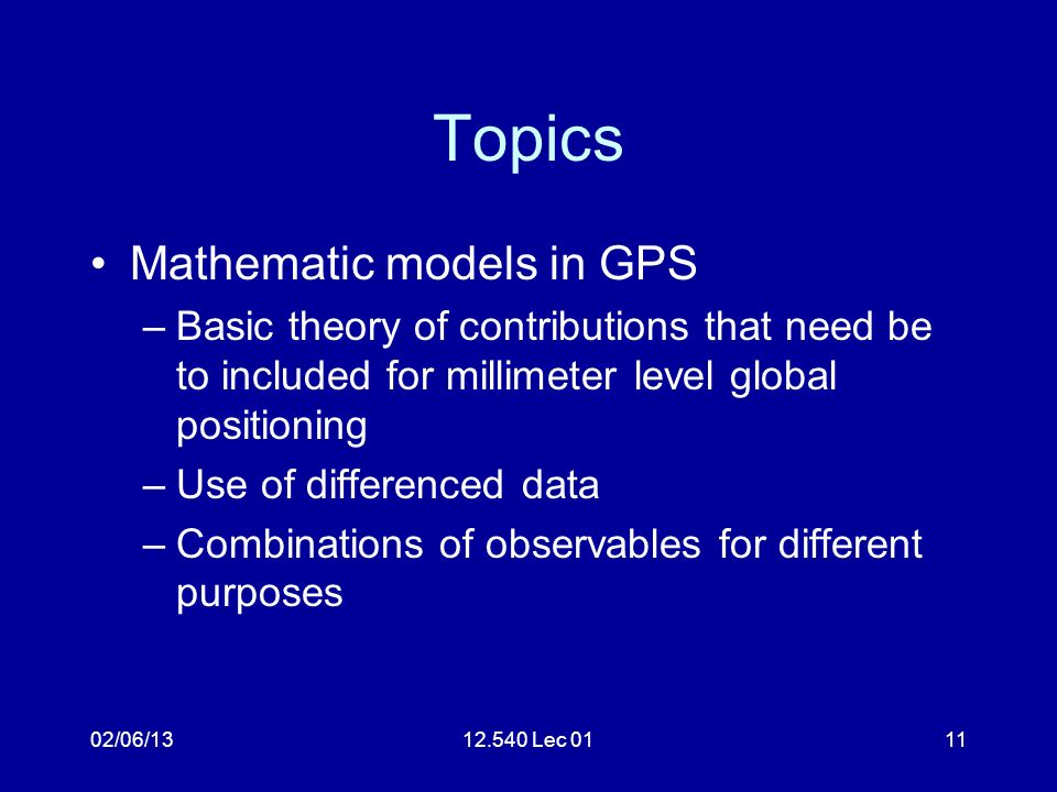 02/06/1312.540 Lec 0111 Topics Mathematic models in GPS –Basic theory of contributions that need be to included for millimeter level global positioning –Use of differenced data –Combinations of observables for different purposes