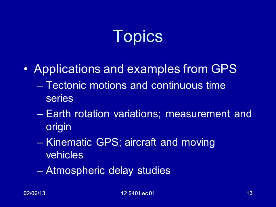 02/06/1312.540 Lec 0113 Topics Applications and examples from GPS –Tectonic motions and continuous time series –Earth rotation variations; measurement and origin –Kinematic GPS; aircraft and moving vehicles –Atmospheric delay studies