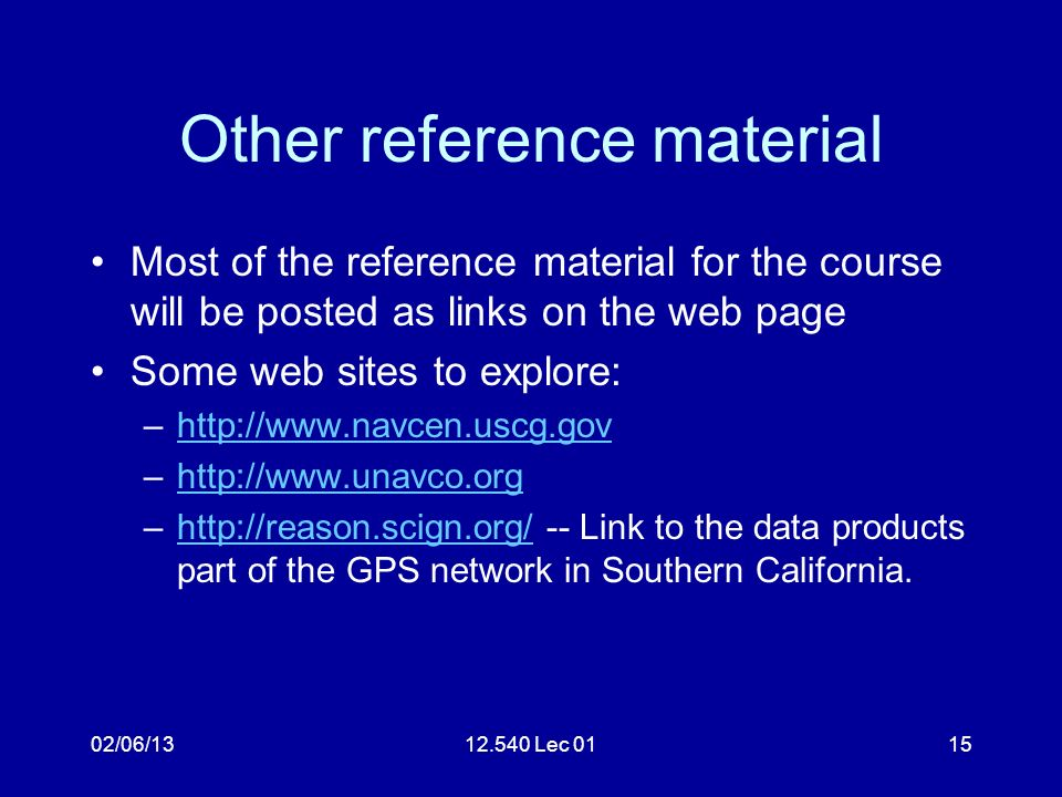 02/06/1312.540 Lec 0115 Other reference material Most of the reference material for the course will be posted as links on the web page Some web sites to explore: –http://www.navcen.uscg.govhttp://www.navcen.uscg.gov –http://www.unavco.orghttp://www.unavco.org –http://reason.scign.org/ -- Link to the data products part of the GPS network in Southern California.http://reason.scign.org/