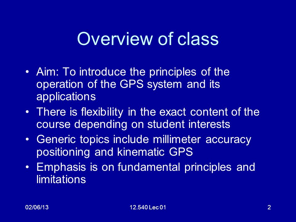 02/06/1312.540 Lec 012 Overview of class Aim: To introduce the principles of the operation of the GPS system and its applications There is flexibility