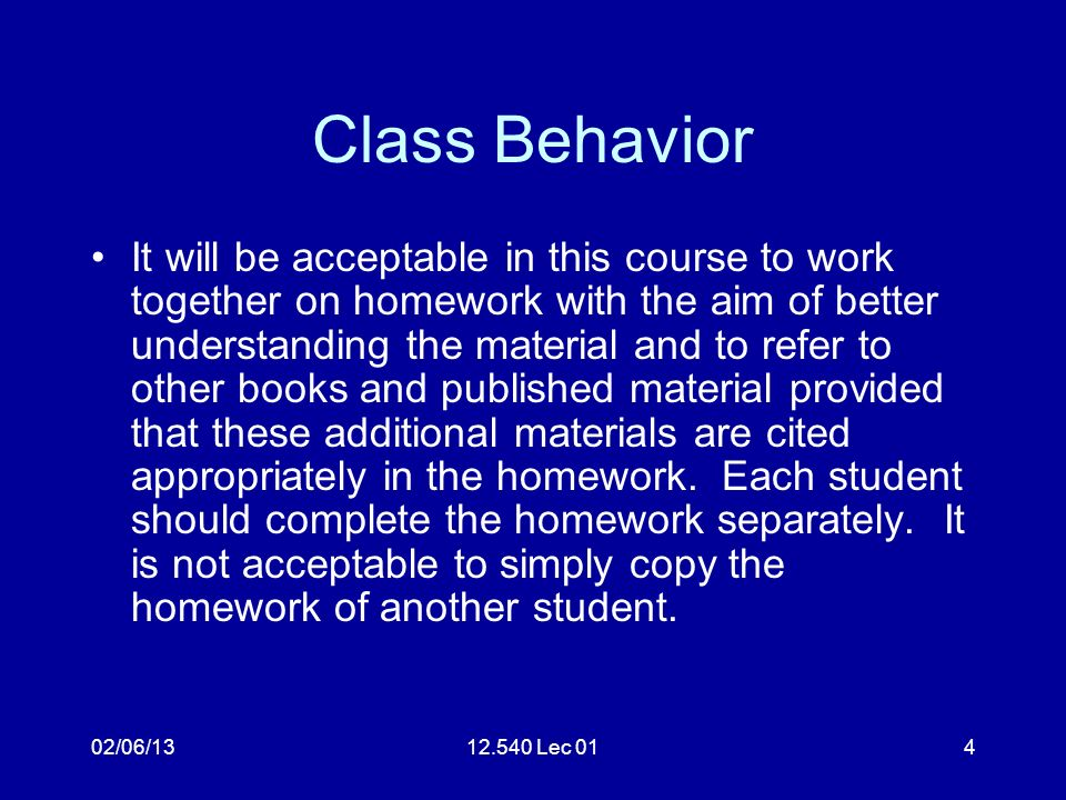 02/06/1312.540 Lec 014 Class Behavior It will be acceptable in this course to work together on homework with the aim of better understanding the material and to refer to other books and published material provided that these additional materials are cited appropriately in the homework.