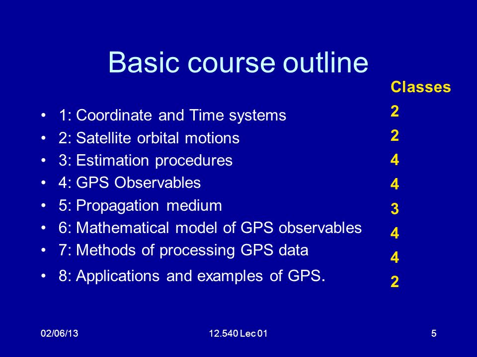 02/06/1312.540 Lec 015 Basic course outline 1: Coordinate and Time systems 2: Satellite orbital motions 3: Estimation procedures 4: GPS Observables 5:
