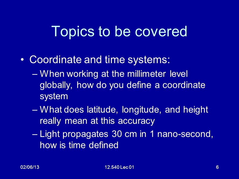 02/06/1312.540 Lec 017 Topics Satellite motions –How are satellite orbits described and how do the satellites move –What forces effect the motions of satellites –What do GPS satellite motions look like and what are the main perturbations to the orbits –Where do you obtain GPS satellite orbits