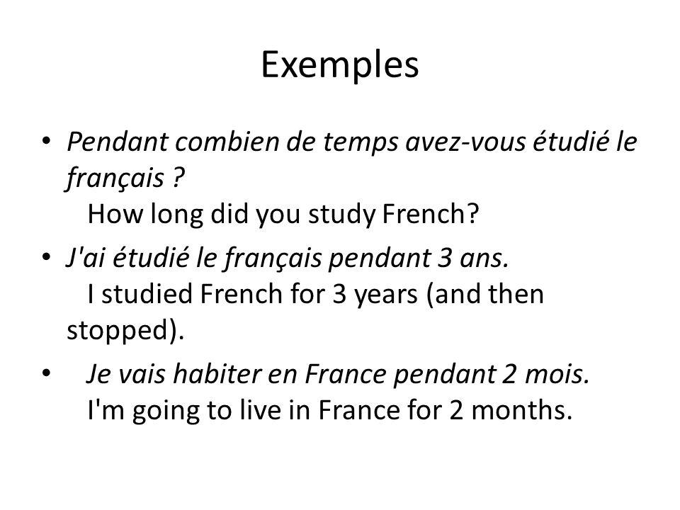 Exemples Pendant combien de temps avez-vous étudié le français ? How long did you study French? J'ai étudié le français pendant 3 ans. I studied Frenc