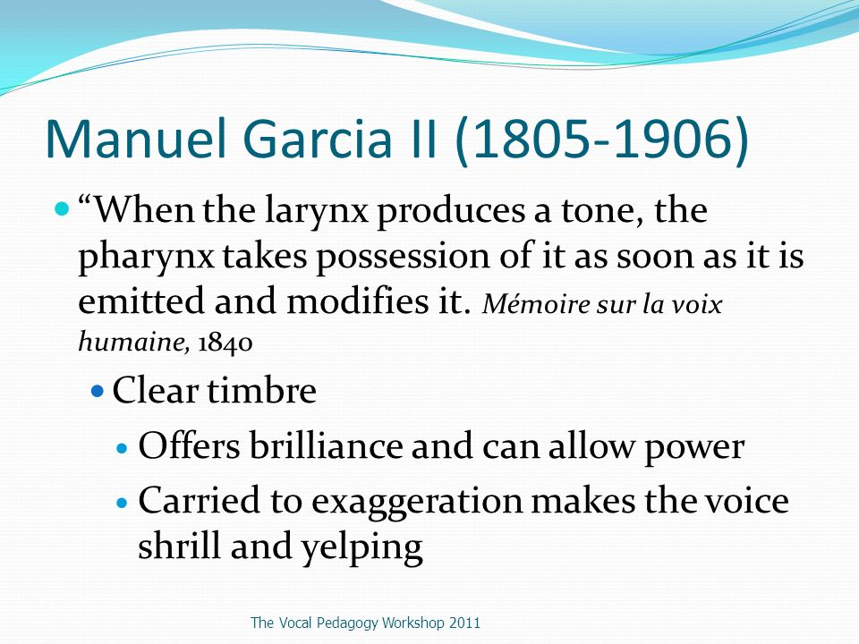 Manuel Garcia II (1805-1906) When the larynx produces a tone, the pharynx takes possession of it as soon as it is emitted and modifies it.