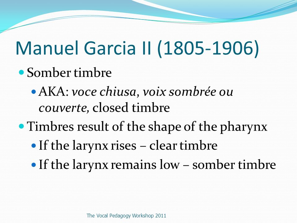 Manuel Garcia II (1805-1906) Somber timbre AKA: voce chiusa, voix sombrée ou couverte, closed timbre Timbres result of the shape of the pharynx If the larynx rises – clear timbre If the larynx remains low – somber timbre The Vocal Pedagogy Workshop 2011