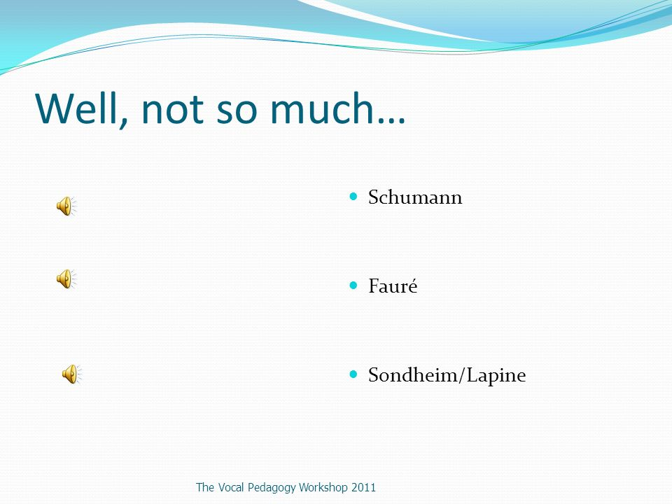 Well, not so much… Schumann Fauré Sondheim/Lapine The Vocal Pedagogy Workshop 2011