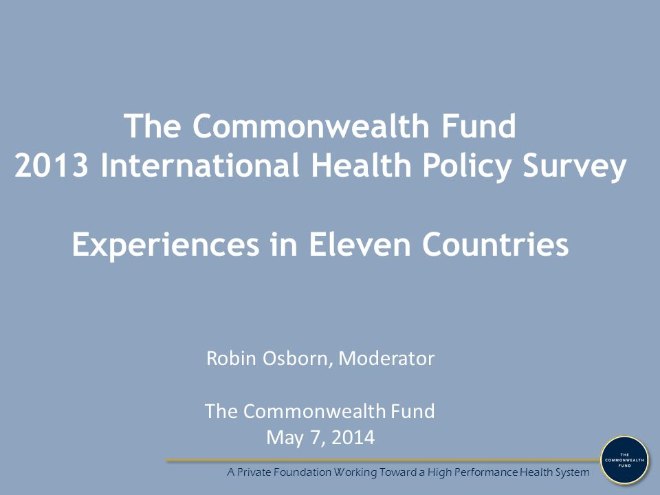 A Private Foundation Working Toward a High Performance Health System The Commonwealth Fund 2013 International Health Policy Survey Experiences in Elev