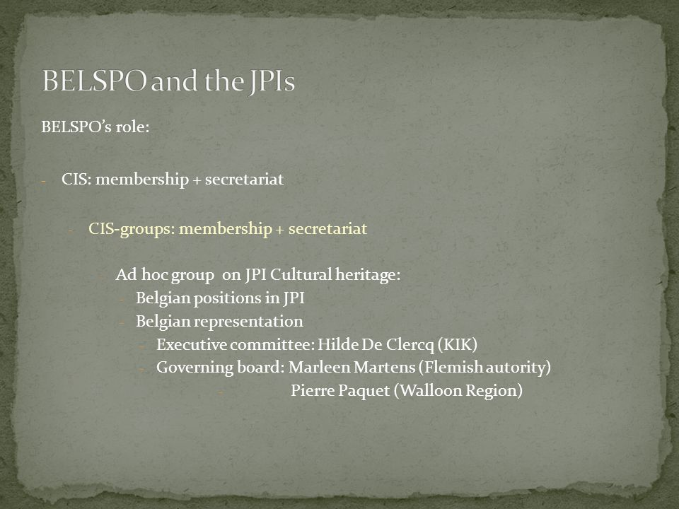 BELSPOs role: - CIS: membership + secretariat - CIS-groups: membership + secretariat - Ad hoc group on JPI Cultural heritage: - Belgian positions in JPI - Belgian representation - Executive committee: Hilde De Clercq (KIK) - Governing board: Marleen Martens (Flemish autority) - Pierre Paquet (Walloon Region)
