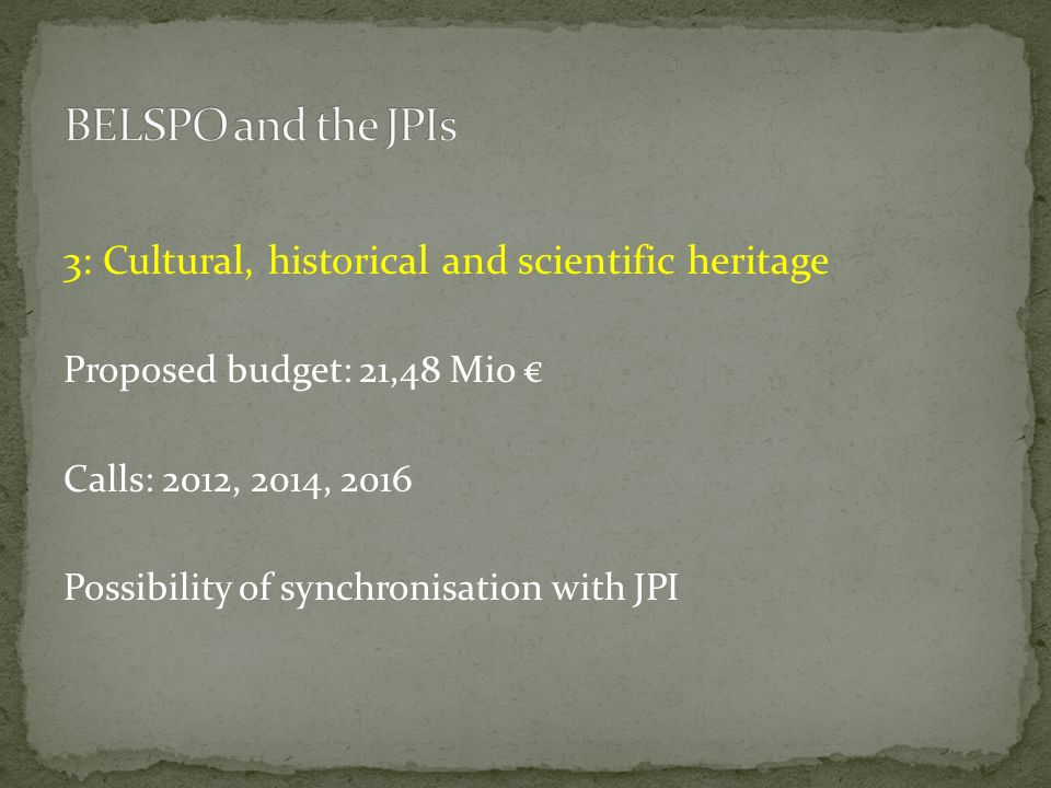 3: Cultural, historical and scientific heritage Proposed budget: 21,48 Mio Calls: 2012, 2014, 2016 Possibility of synchronisation with JPI