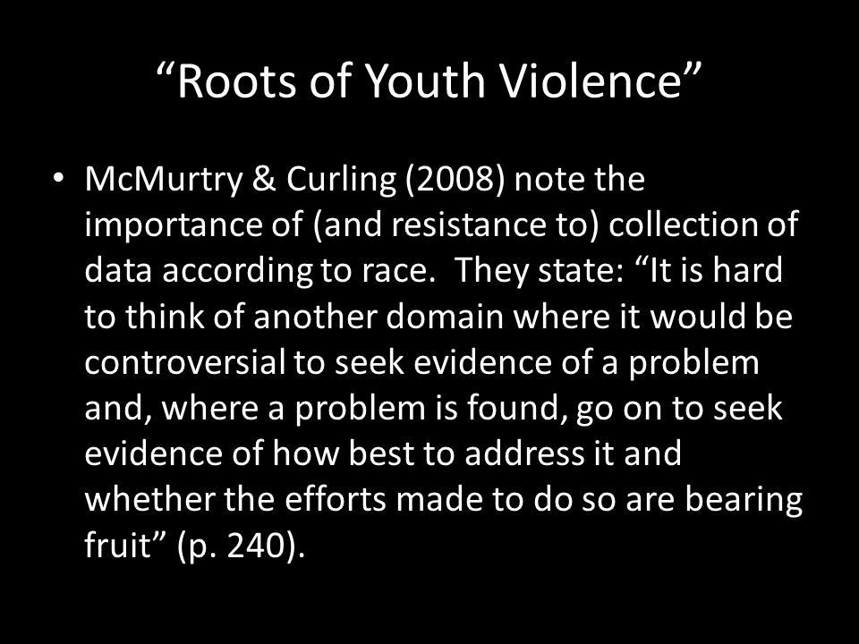 Roots of Youth Violence McMurtry & Curling (2008) note the importance of (and resistance to) collection of data according to race.