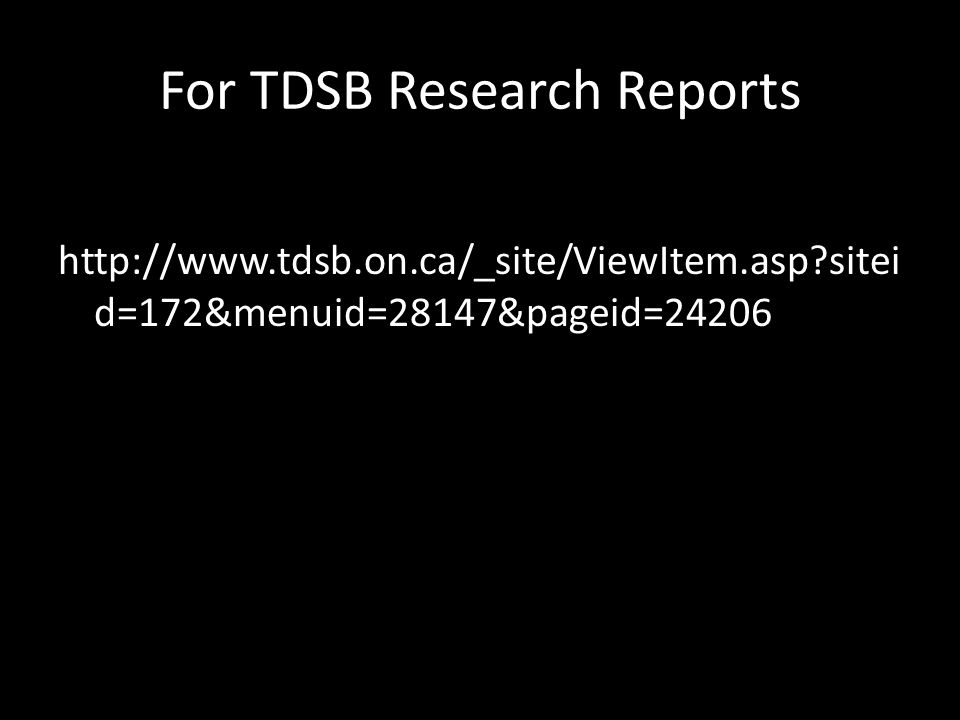 For TDSB Research Reports http://www.tdsb.on.ca/_site/ViewItem.asp sitei d=172&menuid=28147&pageid=24206