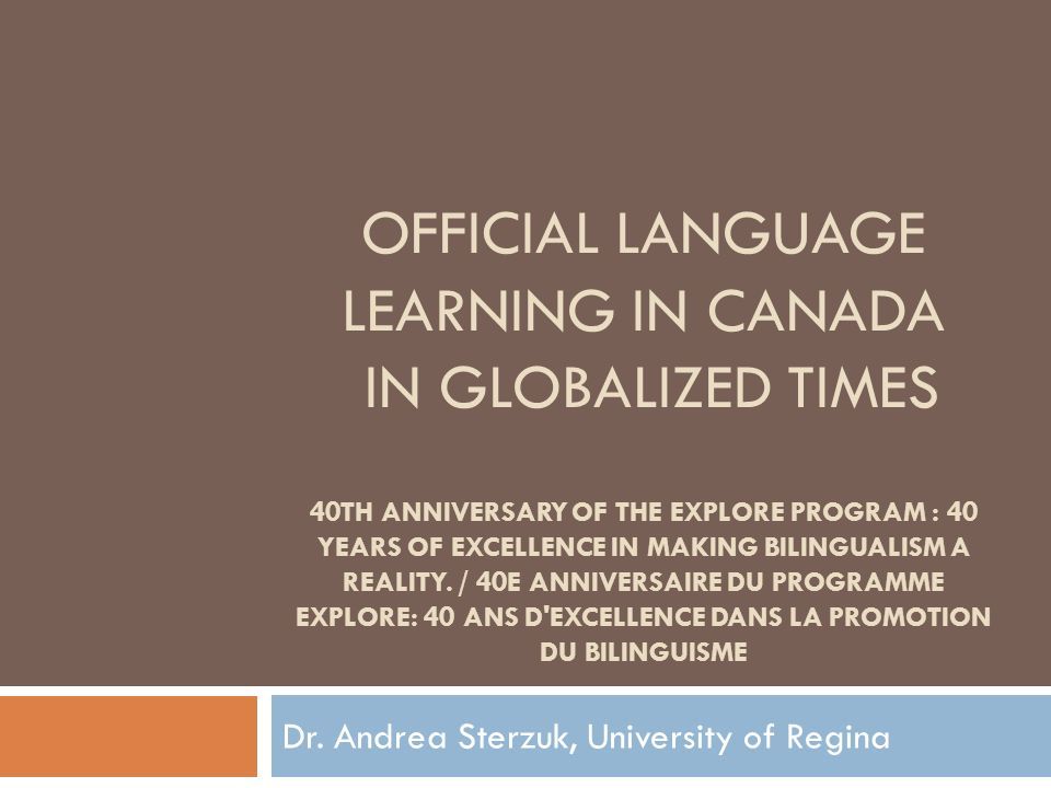OFFICIAL LANGUAGE LEARNING IN CANADA IN GLOBALIZED TIMES 40TH ANNIVERSARY OF THE EXPLORE PROGRAM : 40 YEARS OF EXCELLENCE IN MAKING BILINGUALISM A REALITY.