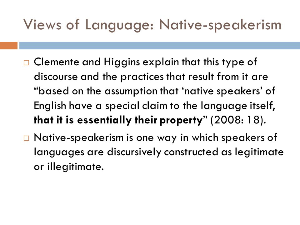 Views of Language: Native-speakerism Clemente and Higgins explain that this type of discourse and the practices that result from it are based on the assumption that native speakers of English have a special claim to the language itself, that it is essentially their property (2008: 18).