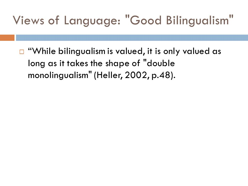 Views of Language: Good Bilingualism While bilingualism is valued, it is only valued as long as it takes the shape of double monolingualism (Heller, 2002, p.48).