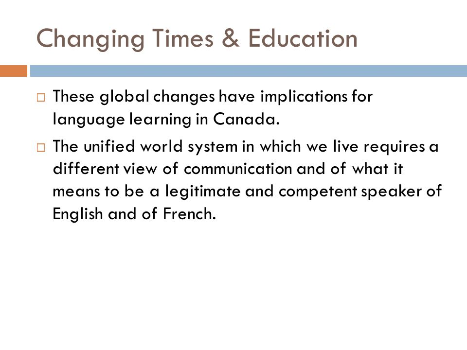 Changing Times & Education These global changes have implications for language learning in Canada.