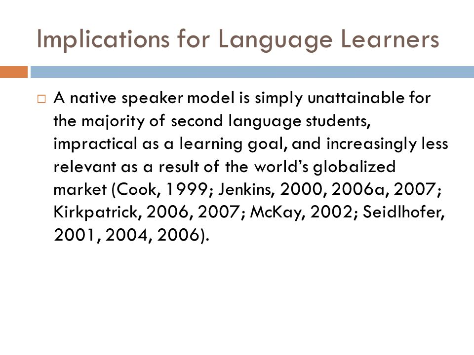 Implications for Language Learners A native speaker model is simply unattainable for the majority of second language students, impractical as a learning goal, and increasingly less relevant as a result of the worlds globalized market (Cook, 1999; Jenkins, 2000, 2006a, 2007; Kirkpatrick, 2006, 2007; McKay, 2002; Seidlhofer, 2001, 2004, 2006).