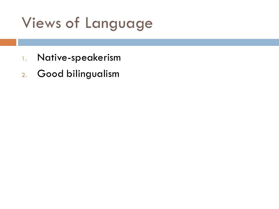 Views of Language 1. Native-speakerism 2. Good bilingualism