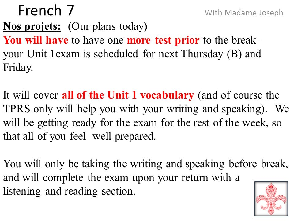 French 7 With Madame Joseph Nos projets: (Our plans today) You will have to have one more test prior to the break– your Unit 1exam is scheduled for next Thursday (B) and Friday.