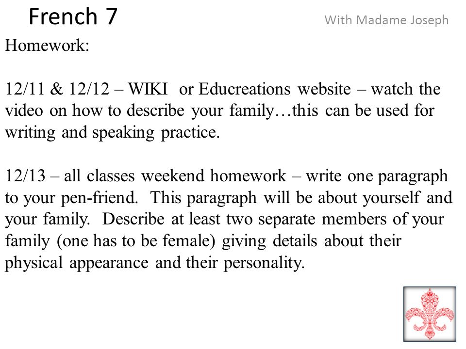 French 7 With Madame Joseph Homework: 12/11 & 12/12 – WIKI or Educreations website – watch the video on how to describe your family…this can be used for writing and speaking practice.