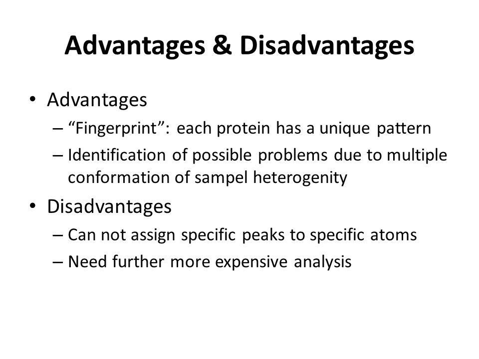 Advantages & Disadvantages Advantages – Fingerprint: each protein has a unique pattern – Identification of possible problems due to multiple conformat