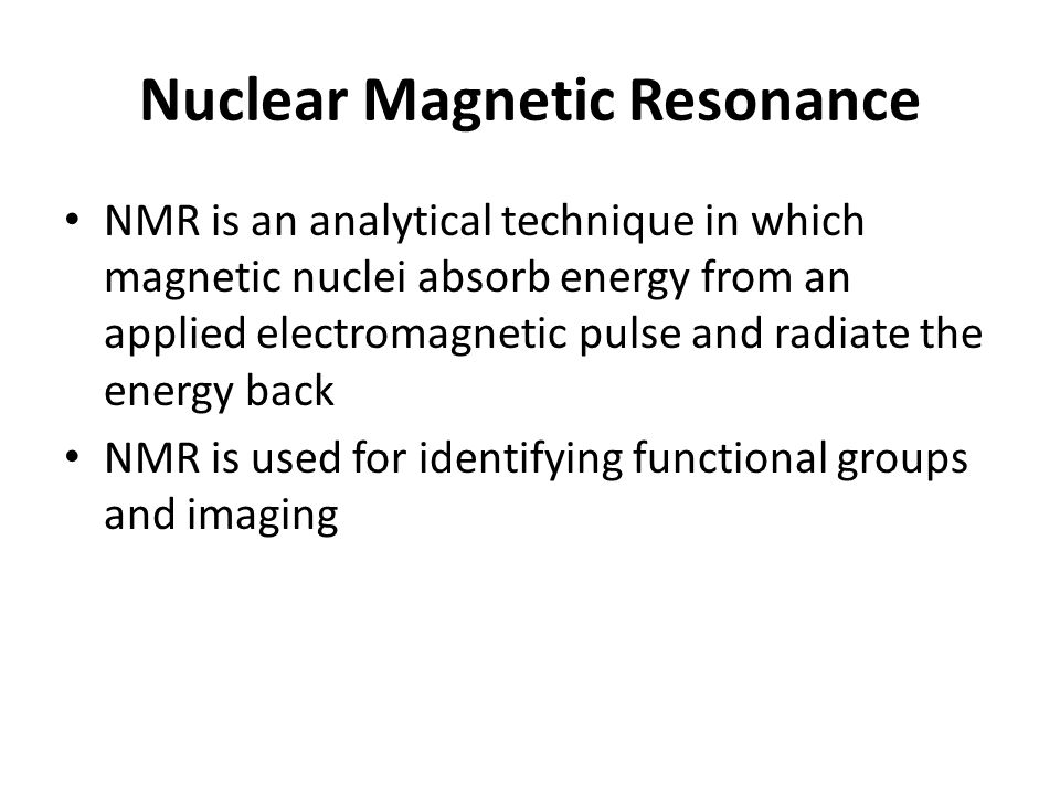 Nuclear Magnetic Resonance NMR is an analytical technique in which magnetic nuclei absorb energy from an applied electromagnetic pulse and radiate the energy back NMR is used for identifying functional groups and imaging