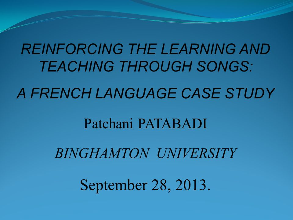 REINFORCING THE LEARNING AND TEACHING THROUGH SONGS: A FRENCH LANGUAGE CASE STUDY Patchani PATABADI BINGHAMTON UNIVERSITY September 28, 2013.