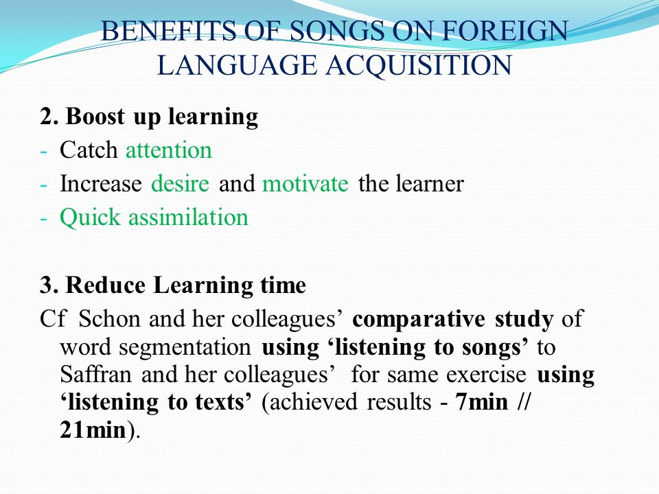 BENEFITS OF SONGS ON FOREIGN LANGUAGE ACQUISITION 2. Boost up learning - Catch attention - Increase desire and motivate the learner - Quick assimilati