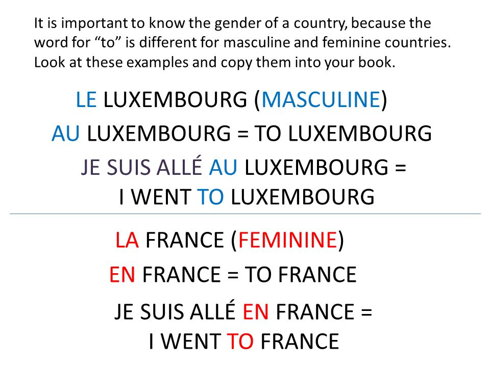 It is important to know the gender of a country, because the word for to is different for masculine and feminine countries. Look at these examples and