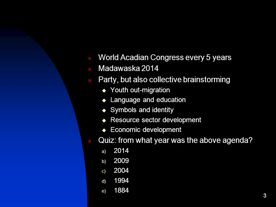World Acadian Congress every 5 years Madawaska 2014 Party, but also collective brainstorming Youth out-migration Language and education Symbols and id