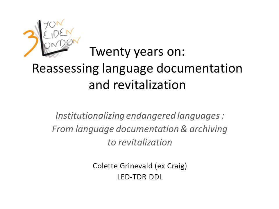 Twenty years on: Reassessing language documentation and revitalization Institutionalizing endangered languages : From language documentation & archiving to revitalization Colette Grinevald (ex Craig) LED-TDR DDL