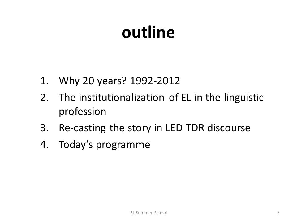 outline 1.Why 20 years? 1992-2012 2.The institutionalization of EL in the linguistic profession 3.Re-casting the story in LED TDR discourse 4.Todays p