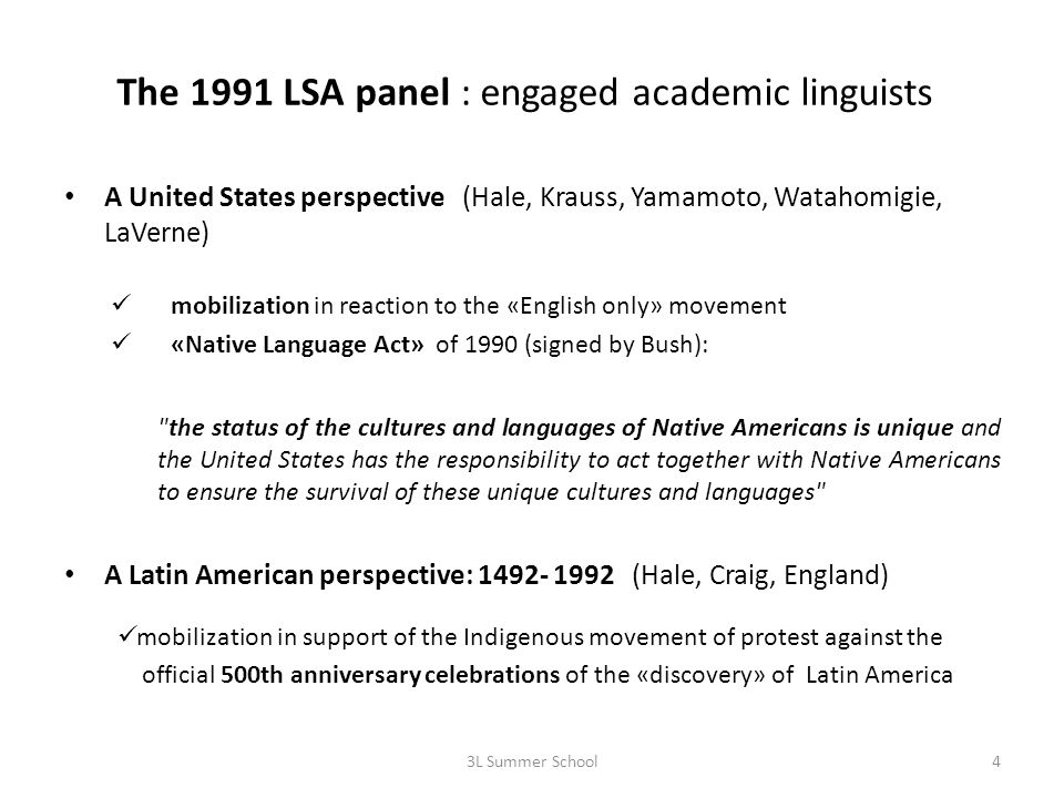 The 1991 LSA panel : engaged academic linguists A United States perspective (Hale, Krauss, Yamamoto, Watahomigie, LaVerne) mobilization in reaction to the «English only» movement «Native Language Act» of 1990 (signed by Bush): the status of the cultures and languages of Native Americans is unique and the United States has the responsibility to act together with Native Americans to ensure the survival of these unique cultures and languages A Latin American perspective: 1492- 1992 (Hale, Craig, England) mobilization in support of the Indigenous movement of protest against the official 500th anniversary celebrations of the «discovery» of Latin America 3L Summer School4