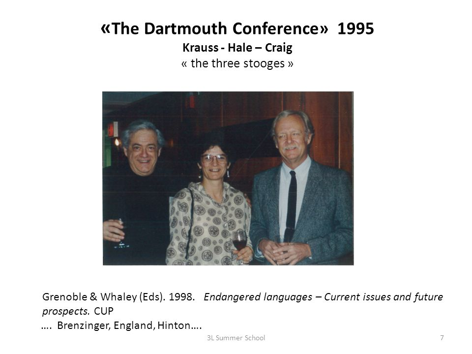 « The Dartmouth Conference» 1995 Krauss - Hale – Craig « the three stooges » 3L Summer School7 Grenoble & Whaley (Eds). 1998. Endangered languages – C