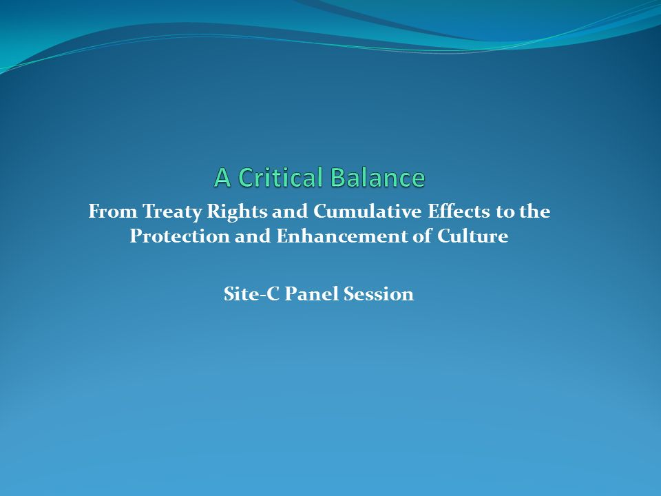 From Treaty Rights and Cumulative Effects to the Protection and Enhancement of Culture Site-C Panel Session