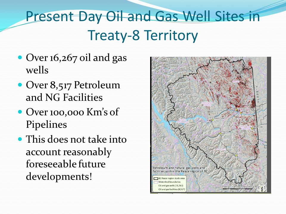 Present Day Oil and Gas Well Sites in Treaty-8 Territory Over 16,267 oil and gas wells Over 8,517 Petroleum and NG Facilities Over 100,000 Kms of Pipe