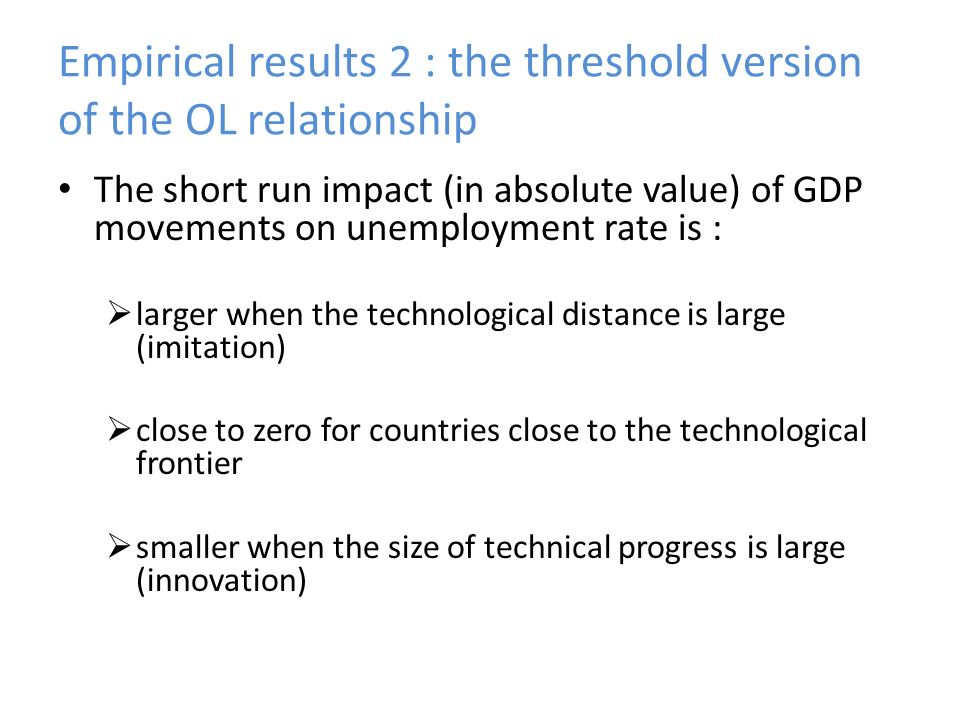 The short run impact (in absolute value) of GDP movements on unemployment rate is : larger when the technological distance is large (imitation) close to zero for countries close to the technological frontier smaller when the size of technical progress is large (innovation)