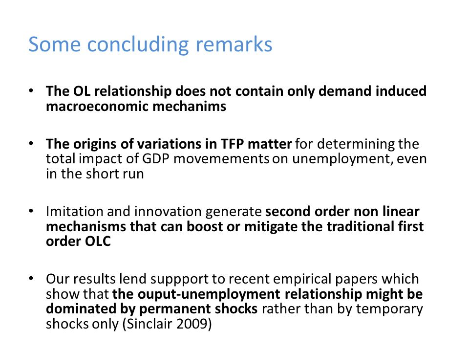 Some concluding remarks The OL relationship does not contain only demand induced macroeconomic mechanims The origins of variations in TFP matter for determining the total impact of GDP movemements on unemployment, even in the short run Imitation and innovation generate second order non linear mechanisms that can boost or mitigate the traditional first order OLC Our results lend suppport to recent empirical papers which show that the ouput-unemployment relationship might be dominated by permanent shocks rather than by temporary shocks only (Sinclair 2009)