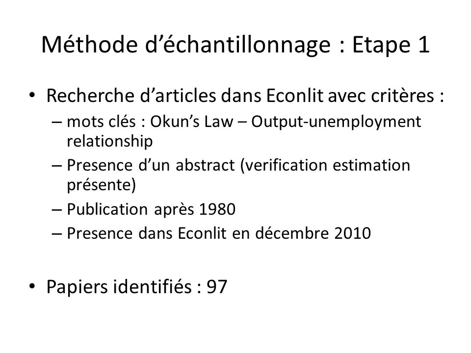 Méthode déchantillonnage : Etape 1 Recherche darticles dans Econlit avec critères : – mots clés : Okuns Law – Output-unemployment relationship – Presence dun abstract (verification estimation présente) – Publication après 1980 – Presence dans Econlit en décembre 2010 Papiers identifiés : 97