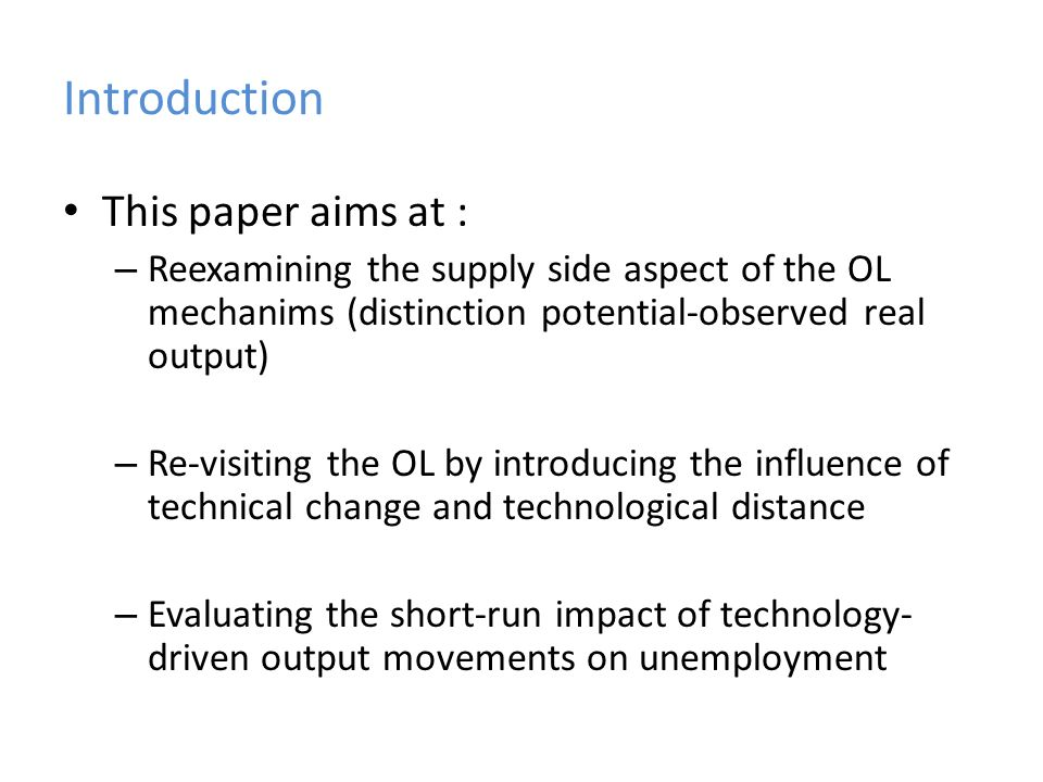 Introduction This paper aims at : – Reexamining the supply side aspect of the OL mechanims (distinction potential-observed real output) – Re-visiting