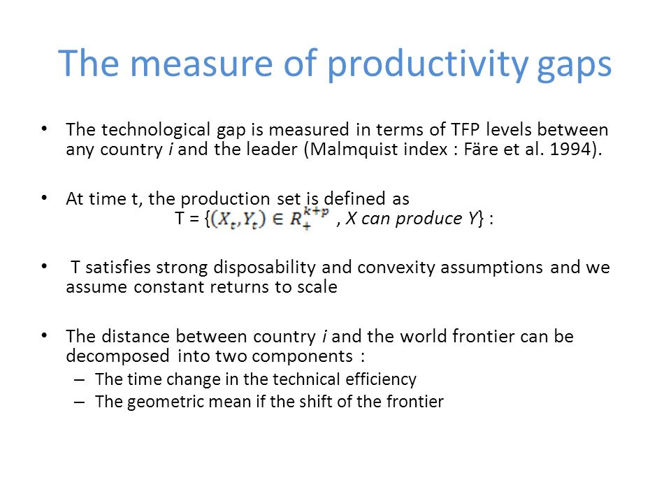 The measure of productivity gaps The technological gap is measured in terms of TFP levels between any country i and the leader (Malmquist index : Färe