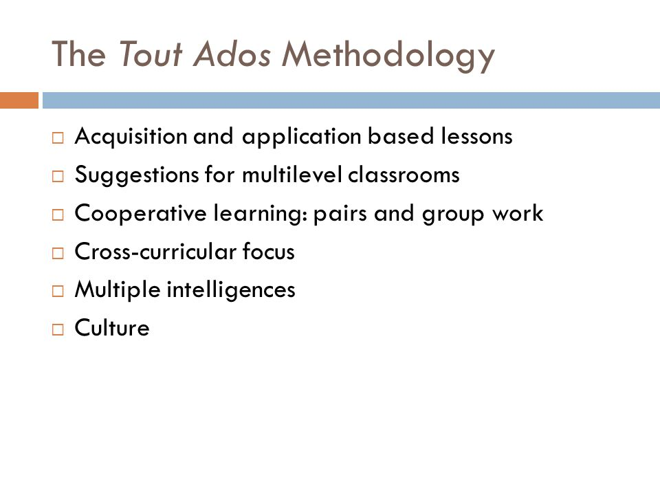 The Tout Ados Methodology Acquisition and application based lessons Suggestions for multilevel classrooms Cooperative learning: pairs and group work Cross-curricular focus Multiple intelligences Culture