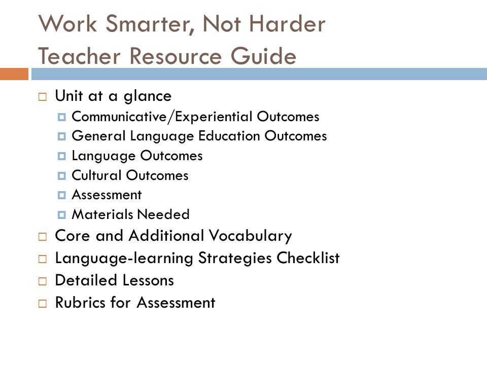 Work Smarter, Not Harder Teacher Resource Guide Unit at a glance Communicative/Experiential Outcomes General Language Education Outcomes Language Outcomes Cultural Outcomes Assessment Materials Needed Core and Additional Vocabulary Language-learning Strategies Checklist Detailed Lessons Rubrics for Assessment
