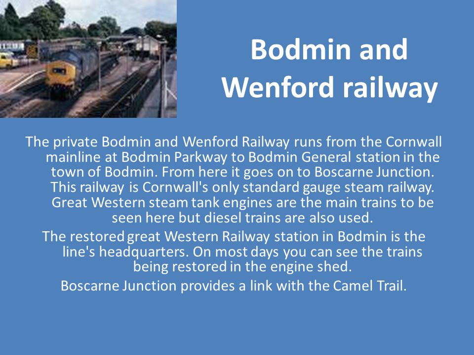 Bodmin and Wenford railway The private Bodmin and Wenford Railway runs from the Cornwall mainline at Bodmin Parkway to Bodmin General station in the t