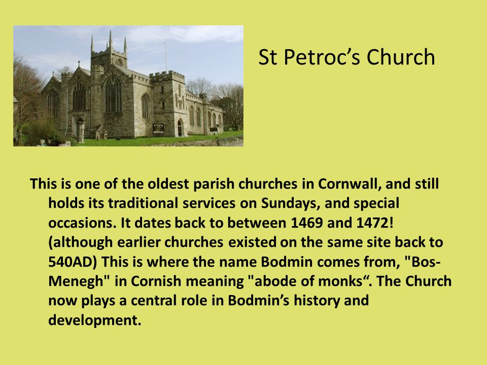 St Petrocs Church This is one of the oldest parish churches in Cornwall, and still holds its traditional services on Sundays, and special occasions. I